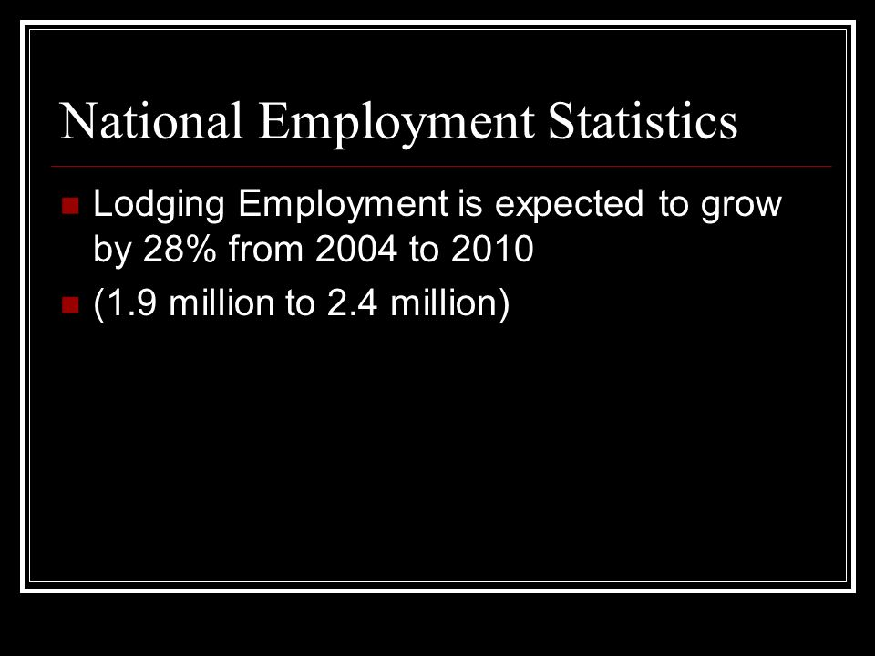 National Employment Statistics Lodging Employment is expected to grow by 28% from 2004 to 2010 (1.9 million to 2.4 million)