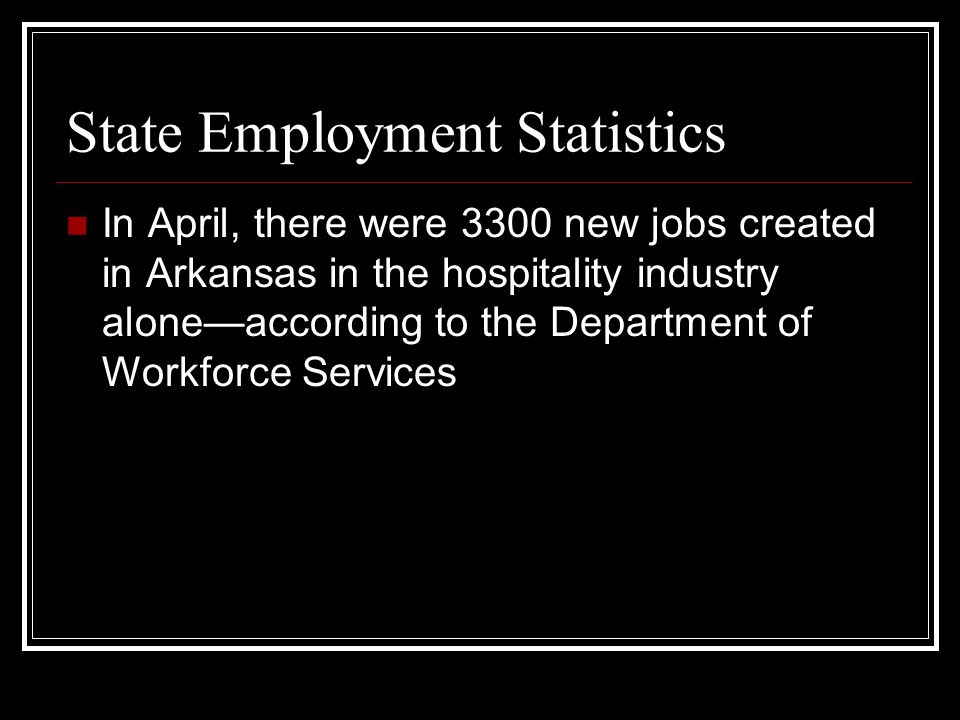 State Employment Statistics In April, there were 3300 new jobs created in Arkansas in the hospitality industry aloneaccording to the Department of Workforce Services