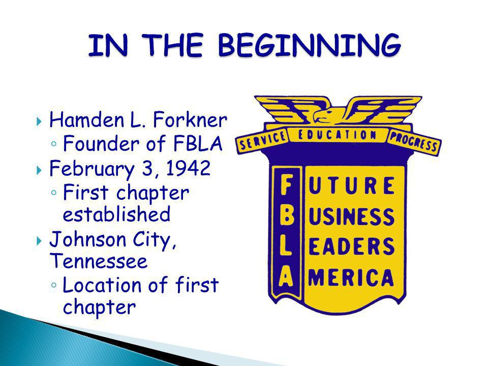 Hamden L. Forkner Founder of FBLA February 3, 1942 First chapter established Johnson City, Tennessee Location of first chapter