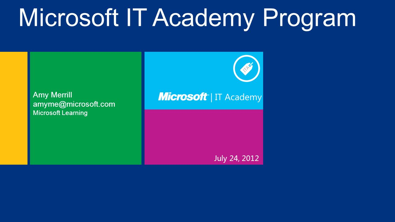 July 24, 2012 Amy Merrill amyme@microsoft.com Microsoft Learning Microsoft IT Academy Program