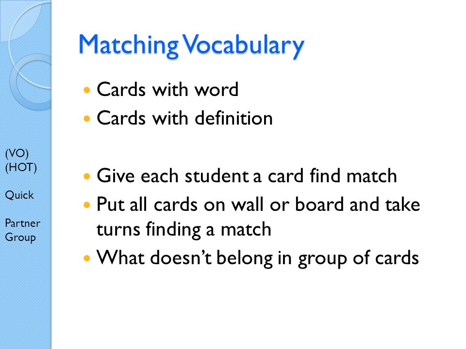 Matching Vocabulary Cards with word Cards with definition Give each student a card find match Put all cards on wall or board and take turns finding a match What doesnt belong in group of cards (VO) (HOT) Quick Partner Group