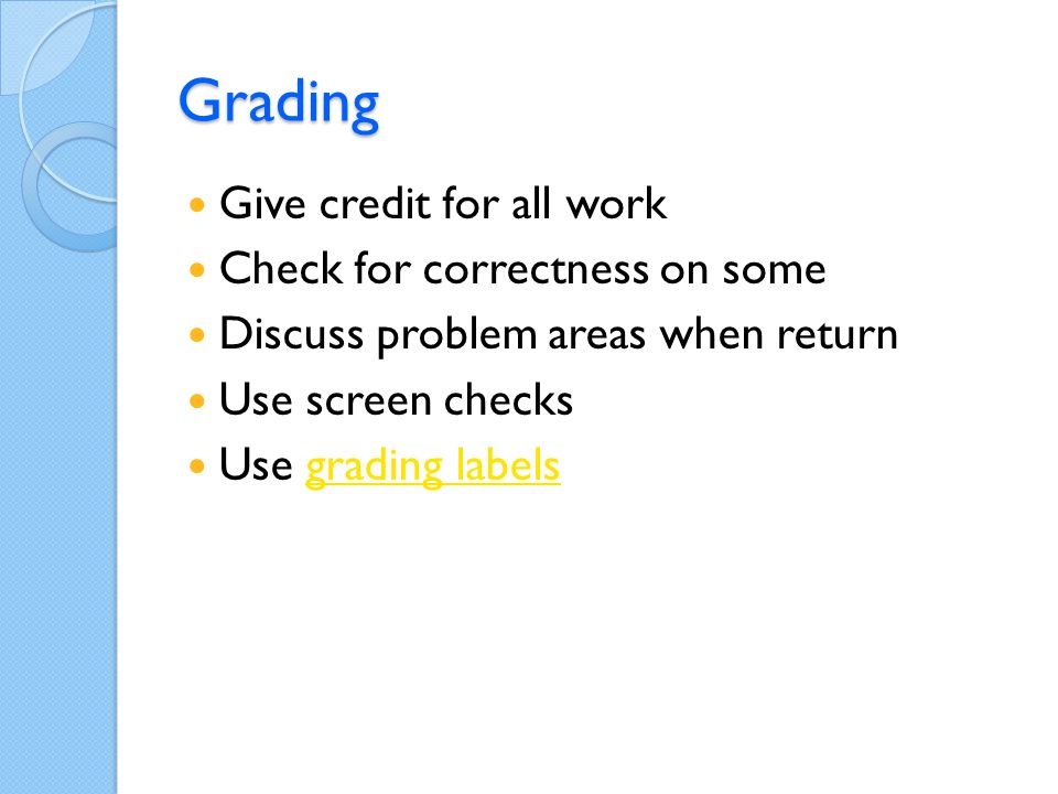 Grading Give credit for all work Check for correctness on some Discuss problem areas when return Use screen checks Use grading labelsgrading labels