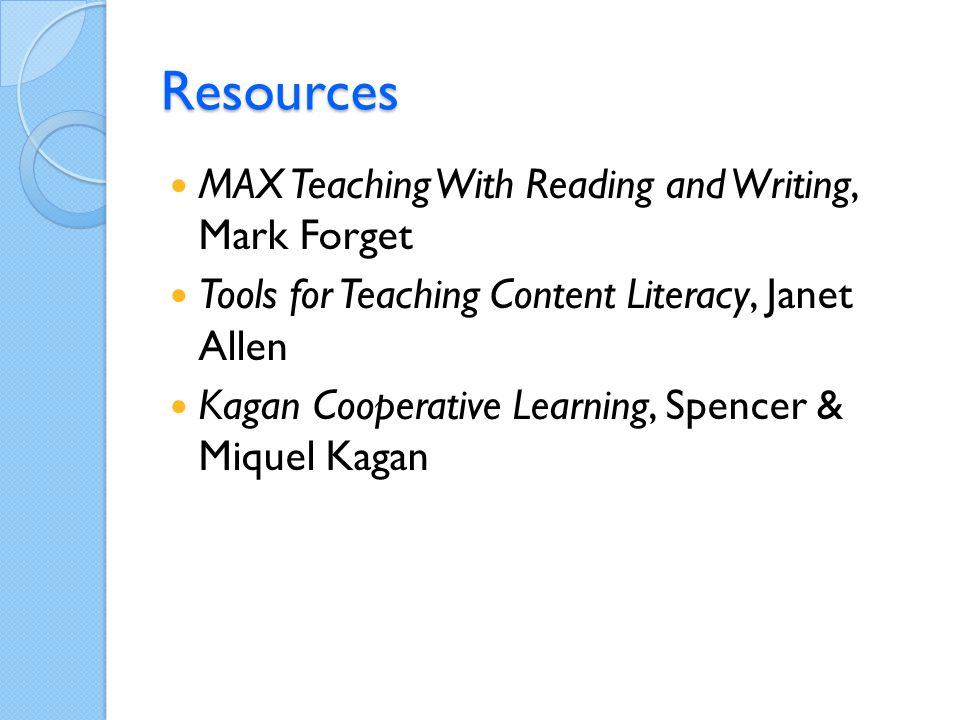 Resources MAX Teaching With Reading and Writing, Mark Forget Tools for Teaching Content Literacy, Janet Allen Kagan Cooperative Learning, Spencer & Miquel Kagan