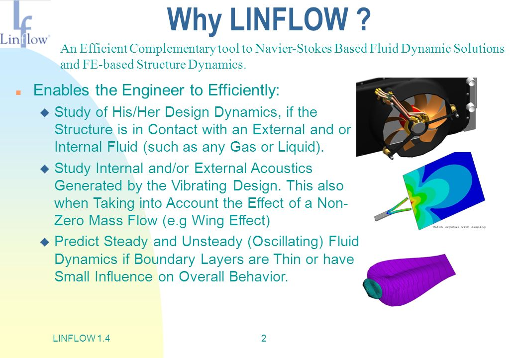 LINFLOW 1.42 Why LINFLOW ? n Enables the Engineer to Efficiently: u Study of His/Her Design Dynamics, if the Structure is in Contact with an External