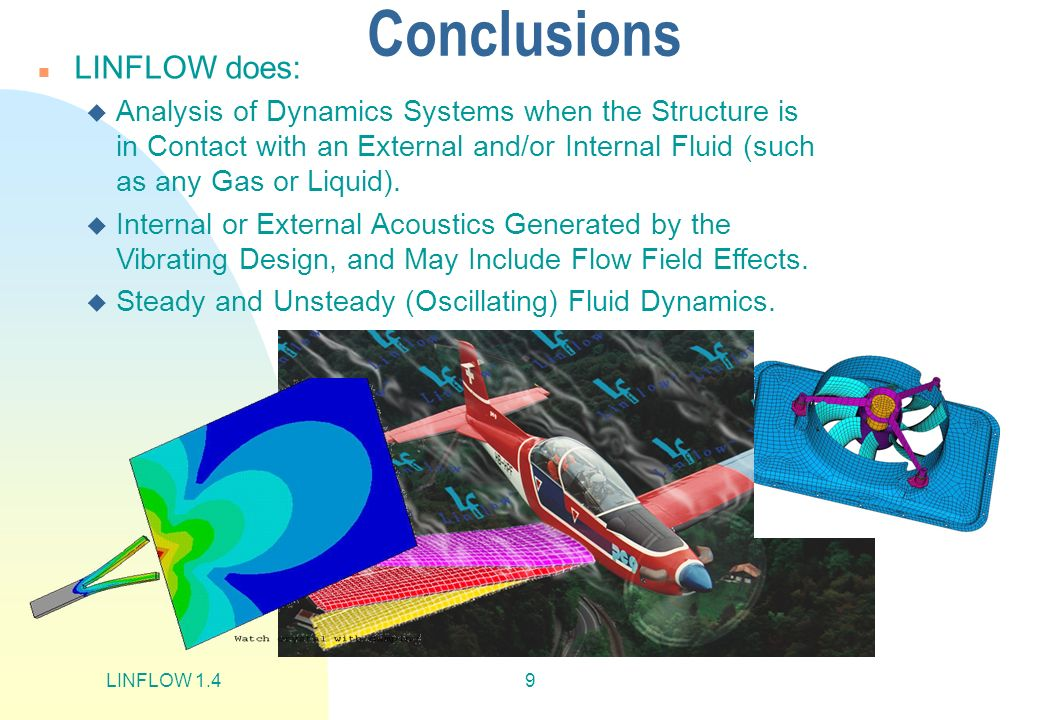 LINFLOW 1.49 Conclusions n LINFLOW does: u Analysis of Dynamics Systems when the Structure is in Contact with an External and/or Internal Fluid (such