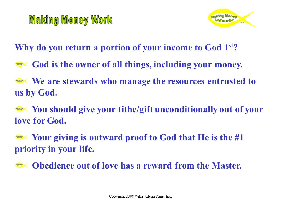 Copyright 2008 Willie Glenn Page, Inc. Why do you return a portion of your income to God 1 st .