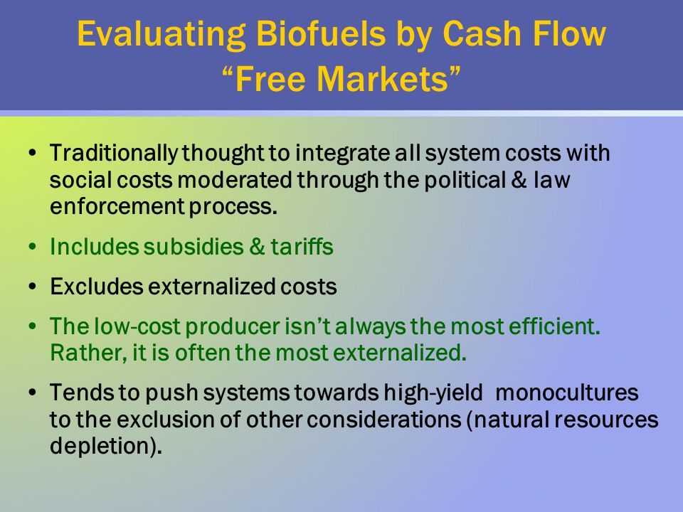 Evaluating Biofuels by Cash Flow Free Markets Traditionally thought to integrate all system costs with social costs moderated through the political & law enforcement process.