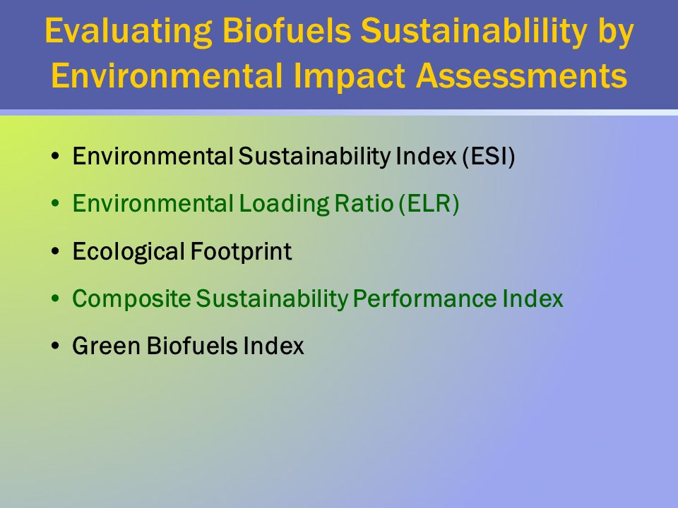 Evaluating Biofuels Sustainablility by Environmental Impact Assessments Environmental Sustainability Index (ESI) Environmental Loading Ratio (ELR) Ecological Footprint Composite Sustainability Performance Index Green Biofuels Index