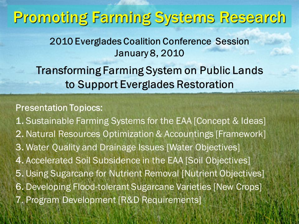 Promoting Farming Systems Research 2010 Everglades Coalition Conference Session January 8, 2010 Transforming Farming System on Public Lands to Support Everglades Restoration Presentation Topiocs: 1.