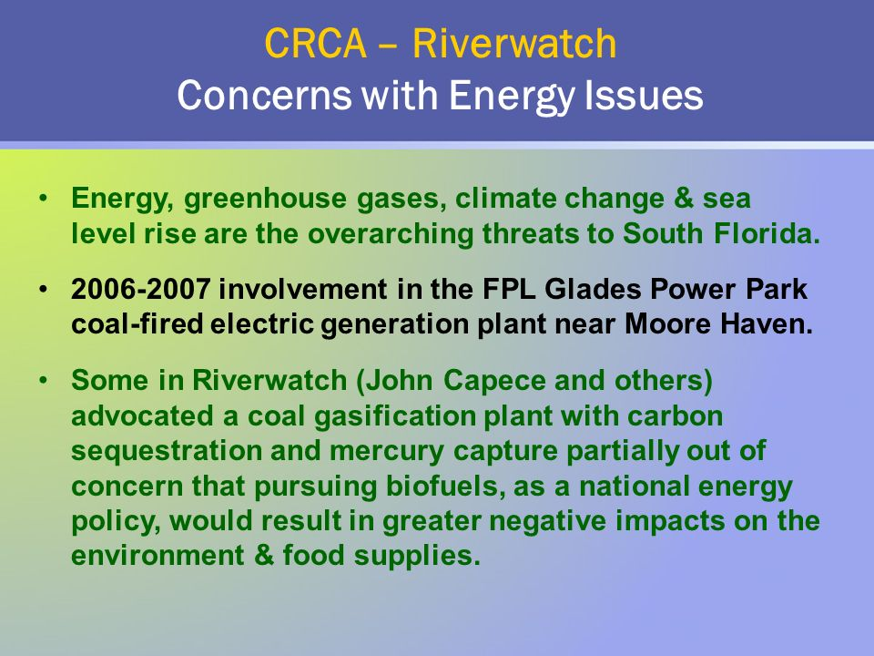 CRCA – Riverwatch Concerns with Energy Issues Energy, greenhouse gases, climate change & sea level rise are the overarching threats to South Florida.