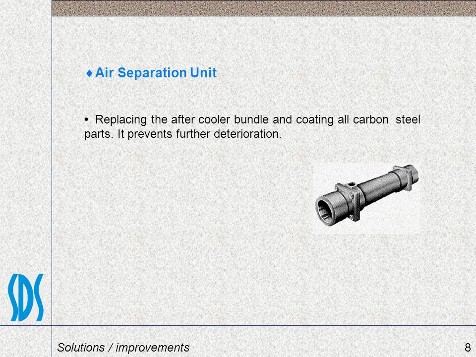 Air Separation Unit Replacing the after cooler bundle and coating all carbon steel parts. It prevents further deterioration. 8Solutions / improvements