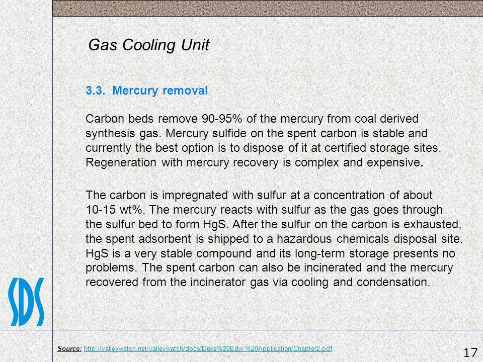 Gas Cooling Unit 3.3. Mercury removal Carbon beds remove 90-95% of the mercury from coal derived synthesis gas. Mercury sulfide on the spent carbon is