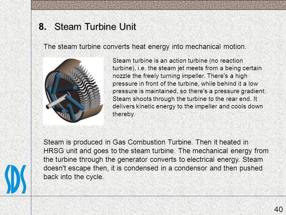 Steam Turbine Unit 8. Steam Turbine Unit The steam turbine converts heat energy into mechanical motion. Steam turbine is an action turbine (no reactio
