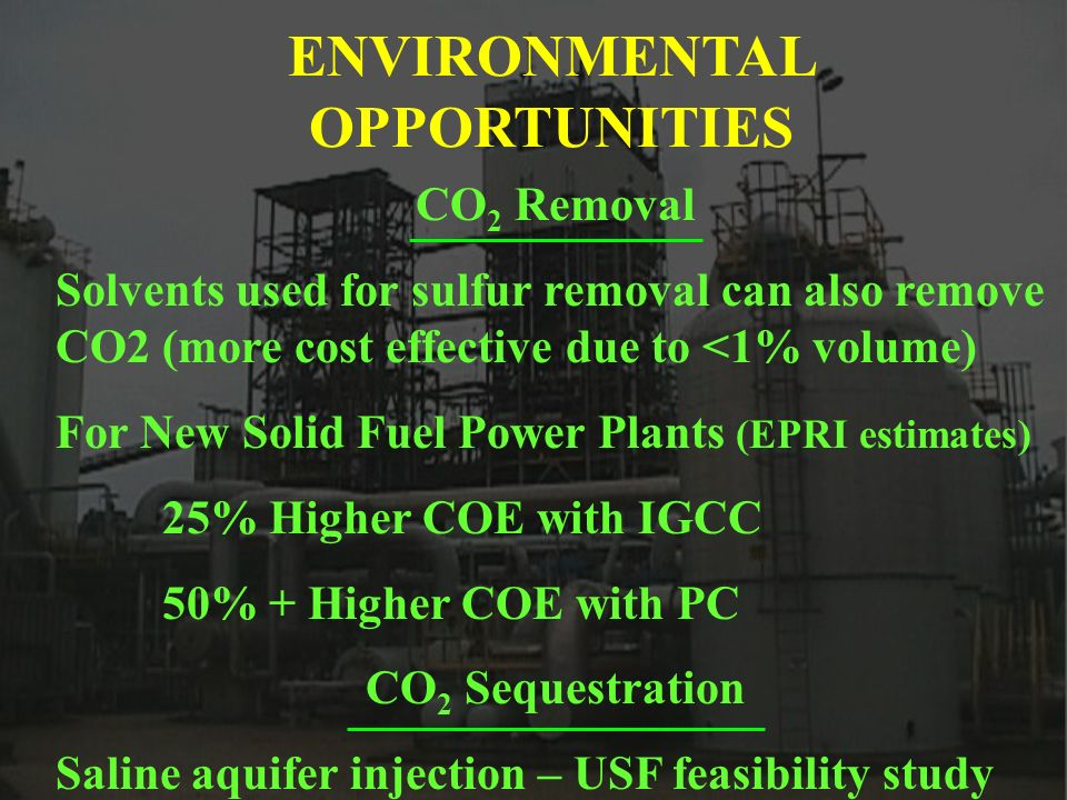 ENVIRONMENTAL OPPORTUNITIES CO 2 Removal Solvents used for sulfur removal can also remove CO2 (more cost effective due to <1% volume) For New Solid Fuel Power Plants (EPRI estimates) 25% Higher COE with IGCC 50% + Higher COE with PC CO 2 Sequestration Saline aquifer injection – USF feasibility study