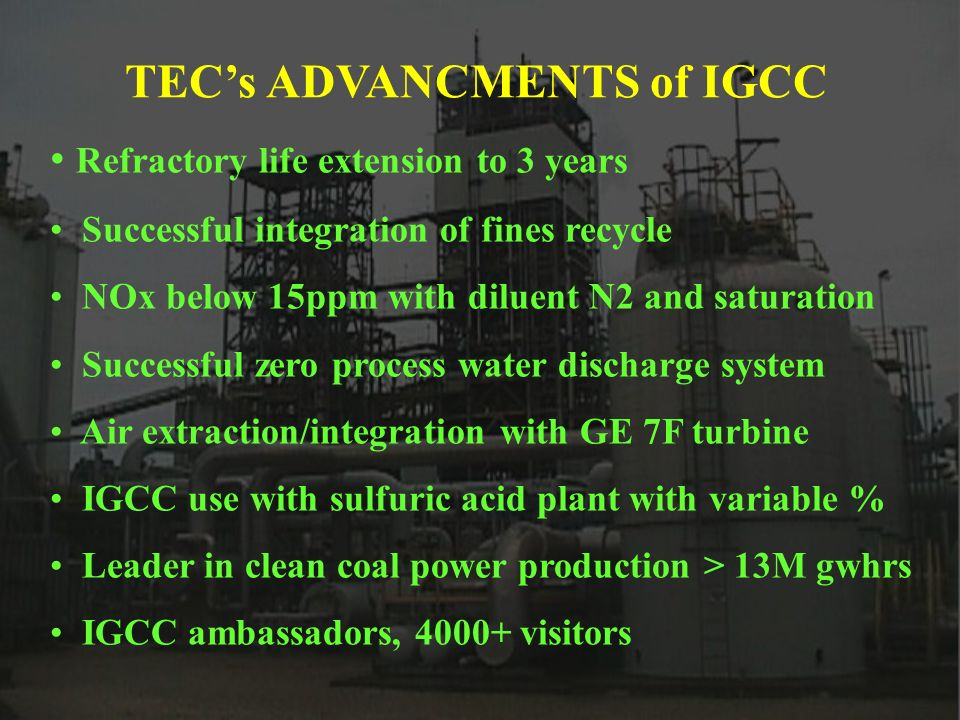 TECs ADVANCMENTS of IGCC Refractory life extension to 3 years Successful integration of fines recycle NOx below 15ppm with diluent N2 and saturation Successful zero process water discharge system Air extraction/integration with GE 7F turbine IGCC use with sulfuric acid plant with variable % Leader in clean coal power production > 13M gwhrs IGCC ambassadors, 4000+ visitors