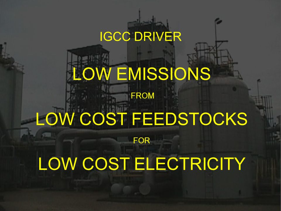 LOW EMISSIONS FROM LOW COST FEEDSTOCKS FOR LOW COST ELECTRICITY IGCC DRIVER