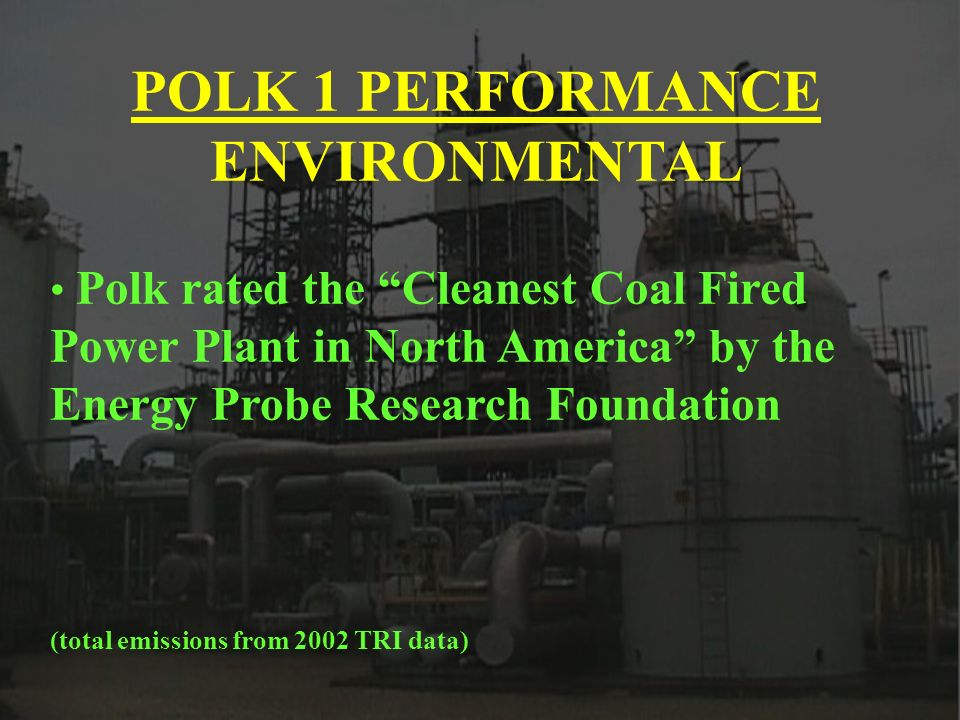 POLK 1 PERFORMANCE ENVIRONMENTAL Polk rated the Cleanest Coal Fired Power Plant in North America by the Energy Probe Research Foundation (total emissi