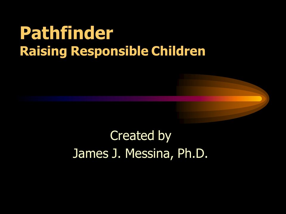 Pathfinder Raising Responsible Children Created by James J. Messina, Ph.D.