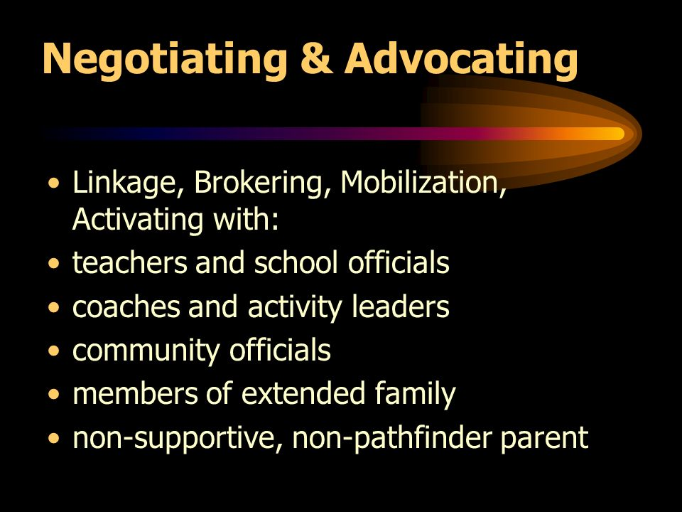 Negotiating & Advocating Linkage, Brokering, Mobilization, Activating with: teachers and school officials coaches and activity leaders community officials members of extended family non-supportive, non-pathfinder parent