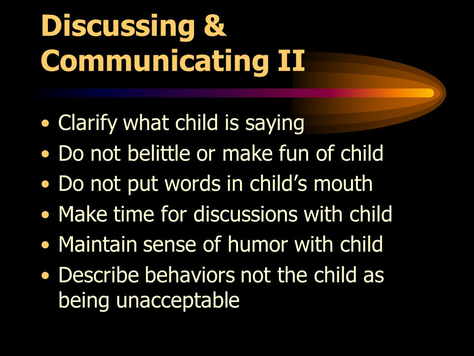 Discussing & Communicating II Clarify what child is saying Do not belittle or make fun of child Do not put words in childs mouth Make time for discussions with child Maintain sense of humor with child Describe behaviors not the child as being unacceptable
