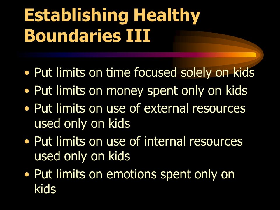 Establishing Healthy Boundaries III Put limits on time focused solely on kids Put limits on money spent only on kids Put limits on use of external resources used only on kids Put limits on use of internal resources used only on kids Put limits on emotions spent only on kids