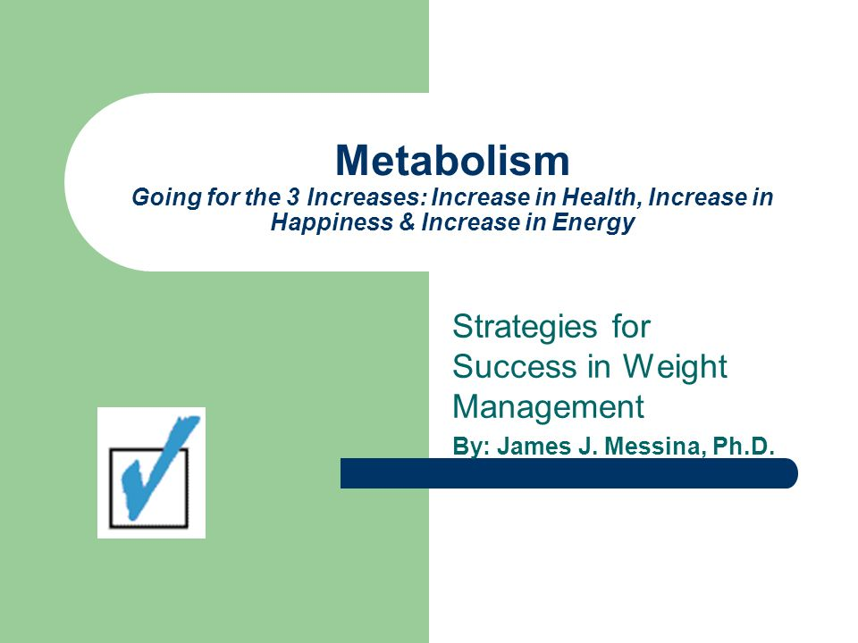 Metabolism Going for the 3 Increases: Increase in Health, Increase in Happiness & Increase in Energy Strategies for Success in Weight Management By: J