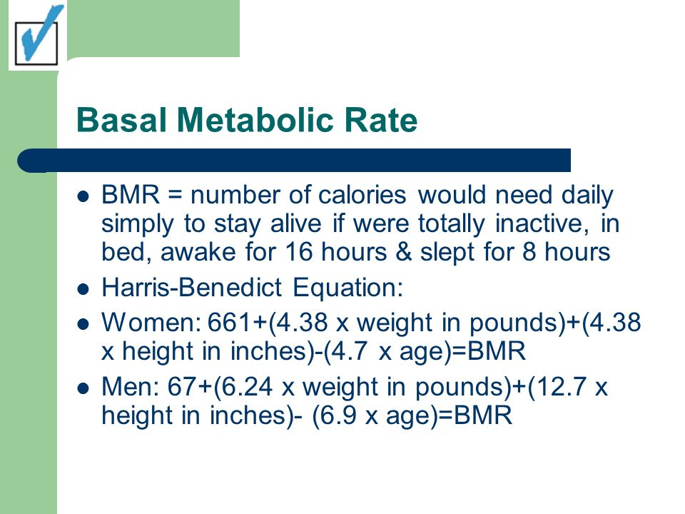 Basal Metabolic Rate BMR = number of calories would need daily simply to stay alive if were totally inactive, in bed, awake for 16 hours & slept for 8