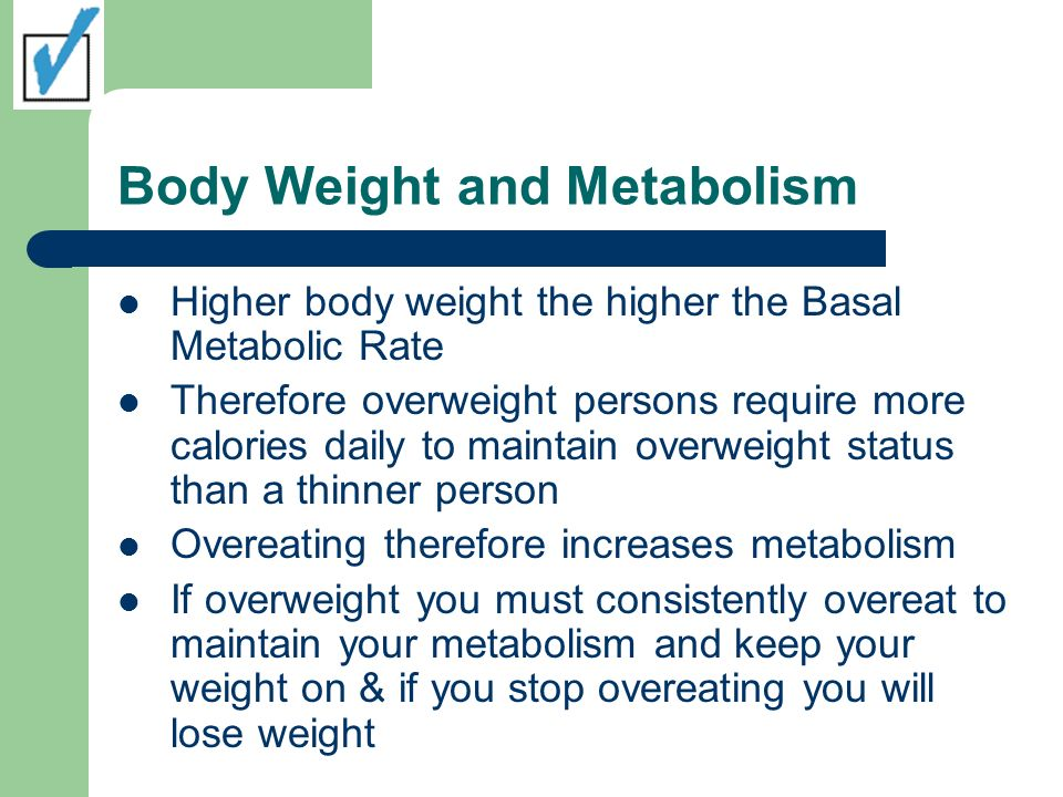 Body Weight and Metabolism Higher body weight the higher the Basal Metabolic Rate Therefore overweight persons require more calories daily to maintain