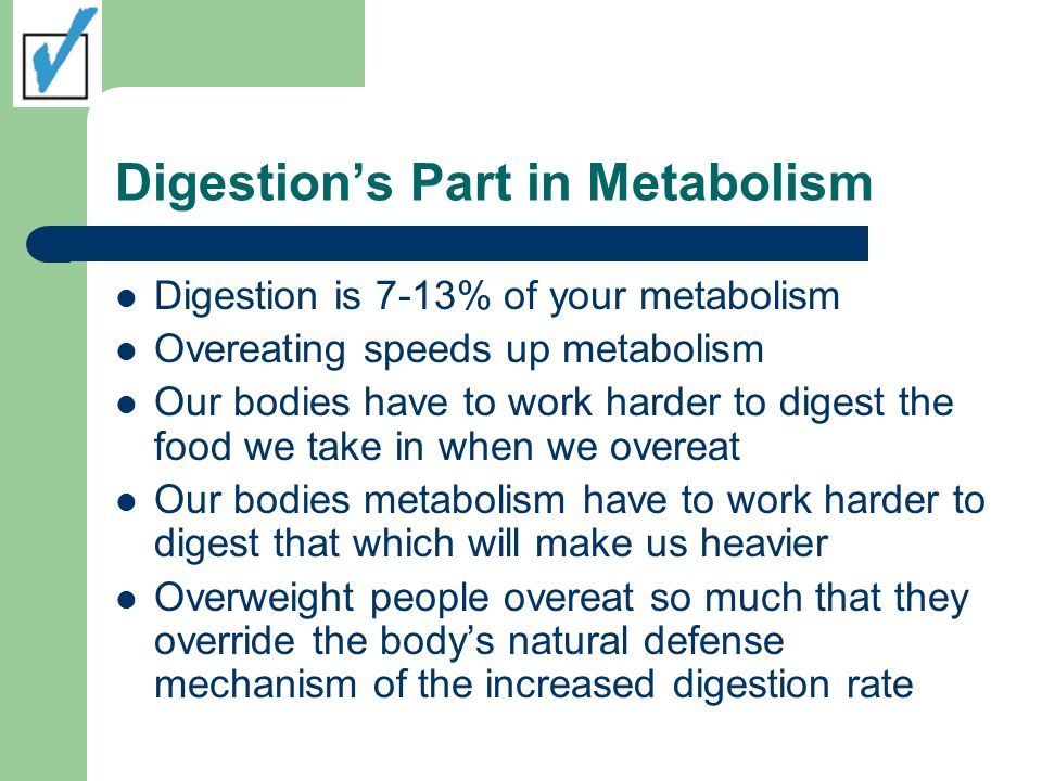 Digestions Part in Metabolism Digestion is 7-13% of your metabolism Overeating speeds up metabolism Our bodies have to work harder to digest the food