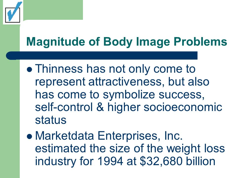 Magnitude of Body Image Problems Thinness has not only come to represent attractiveness, but also has come to symbolize success, self-control & higher socioeconomic status Marketdata Enterprises, Inc.