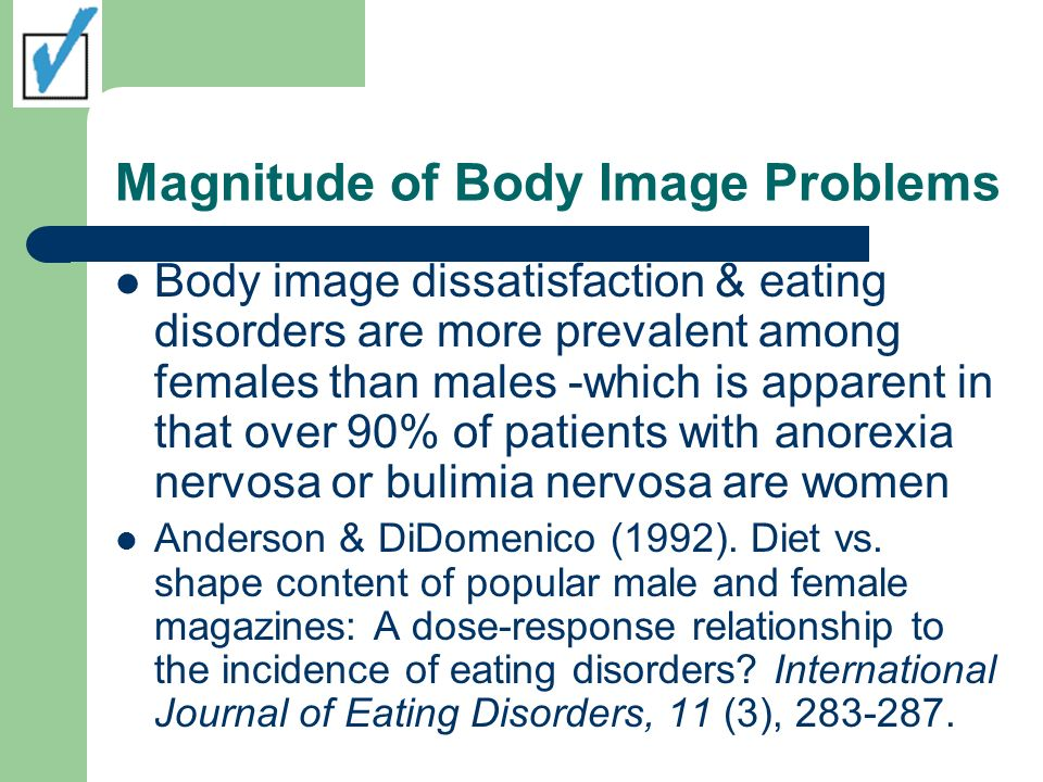 Magnitude of Body Image Problems Body image dissatisfaction & eating disorders are more prevalent among females than males -which is apparent in that over 90% of patients with anorexia nervosa or bulimia nervosa are women Anderson & DiDomenico (1992).