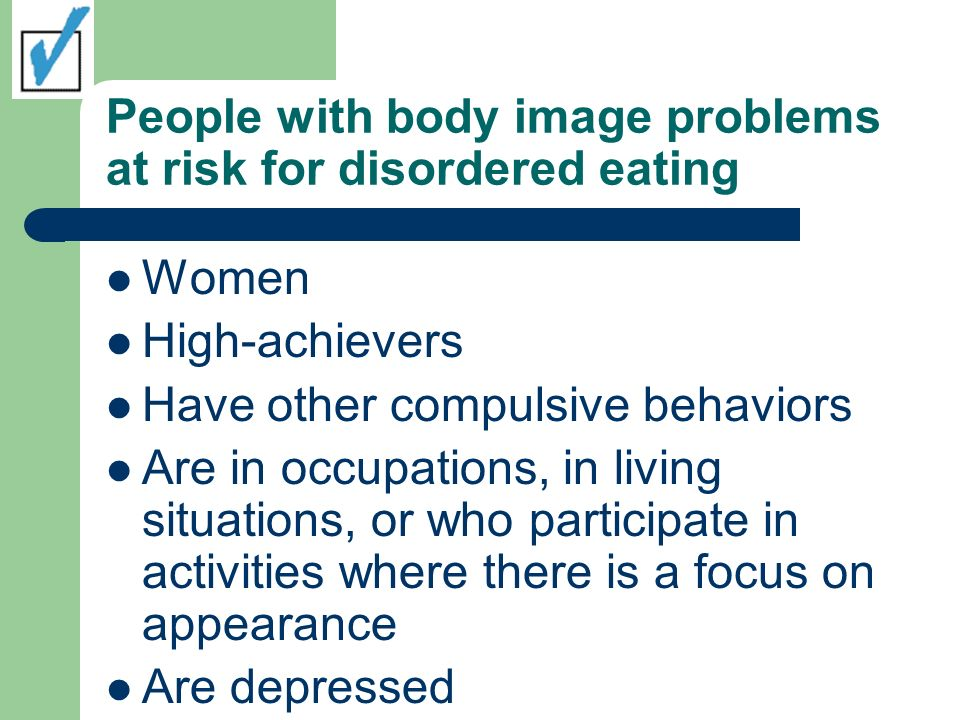 People with body image problems at risk for disordered eating Women High-achievers Have other compulsive behaviors Are in occupations, in living situations, or who participate in activities where there is a focus on appearance Are depressed