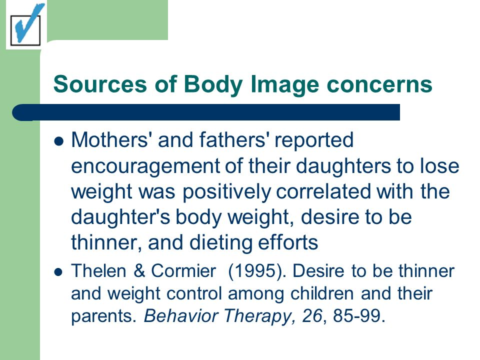 Sources of Body Image concerns Mothers and fathers reported encouragement of their daughters to lose weight was positively correlated with the daughter s body weight, desire to be thinner, and dieting efforts Thelen & Cormier (1995).