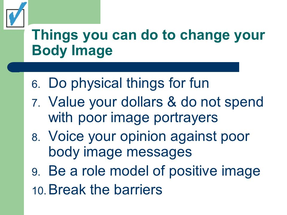 Things you can do to change your Body Image 6. Do physical things for fun 7.