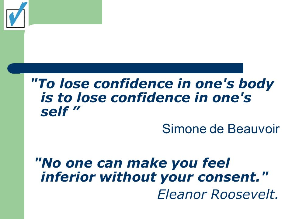 To lose confidence in one s body is to lose confidence in one s self Simone de Beauvoir No one can make you feel inferior without your consent. Eleanor Roosevelt.