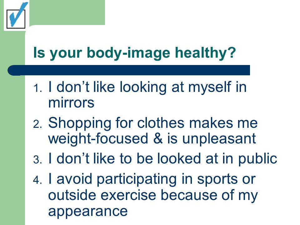 Is your body-image healthy. 1. I dont like looking at myself in mirrors 2.