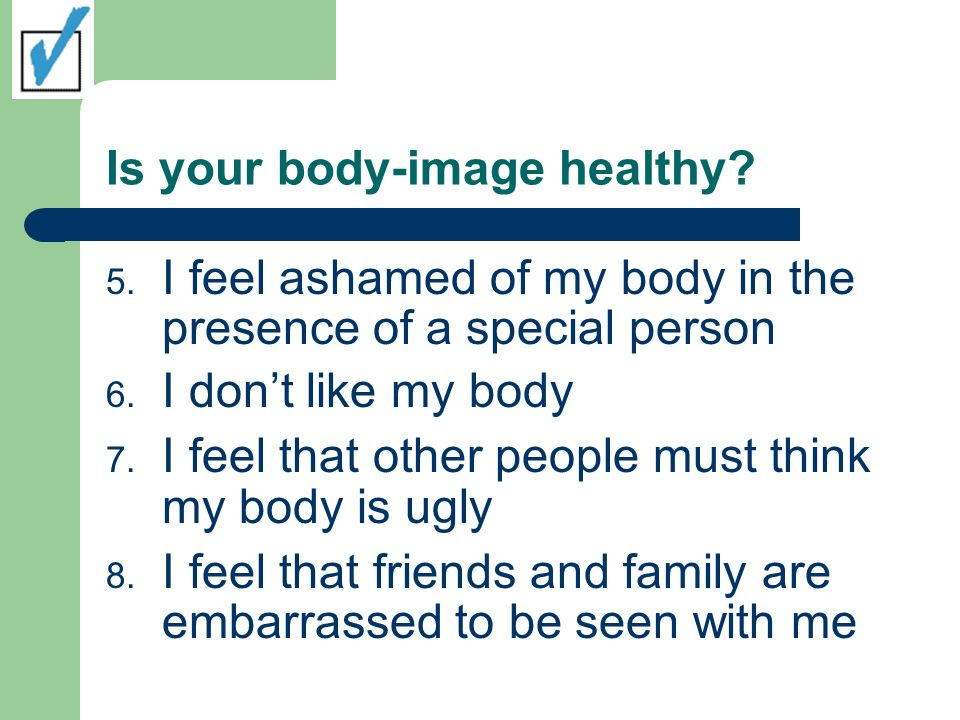 Is your body-image healthy. 5. I feel ashamed of my body in the presence of a special person 6.