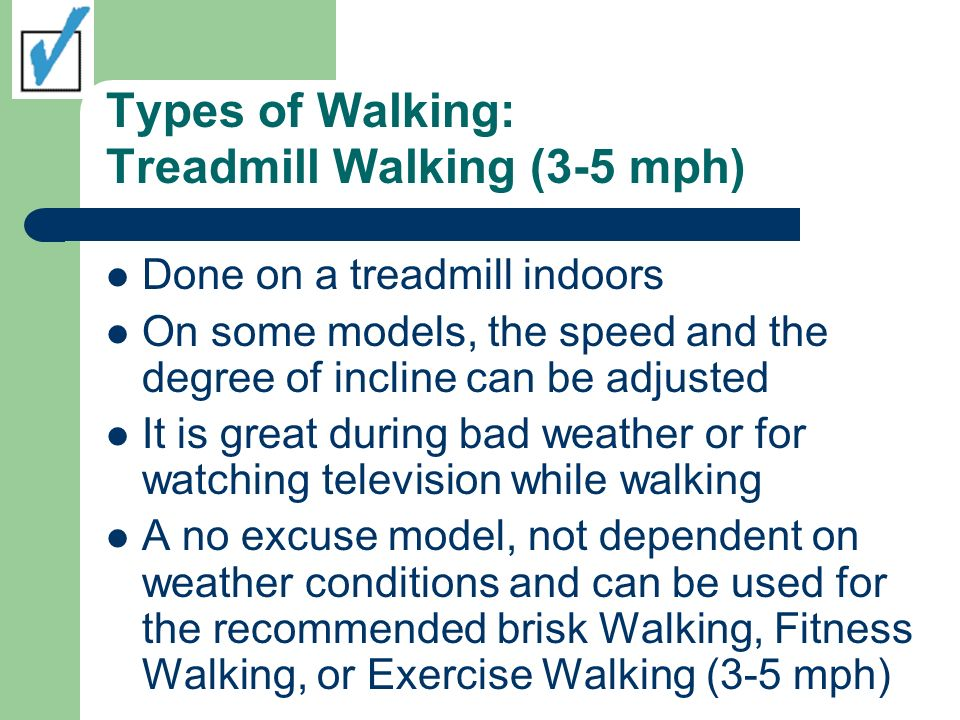 Types of Walking: Treadmill Walking (3-5 mph) Done on a treadmill indoors On some models, the speed and the degree of incline can be adjusted It is great during bad weather or for watching television while walking A no excuse model, not dependent on weather conditions and can be used for the recommended brisk Walking, Fitness Walking, or Exercise Walking (3-5 mph)