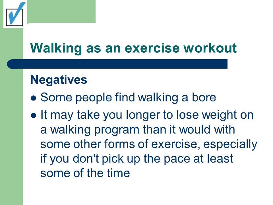 Walking as an exercise workout Negatives Some people find walking a bore It may take you longer to lose weight on a walking program than it would with some other forms of exercise, especially if you don t pick up the pace at least some of the time