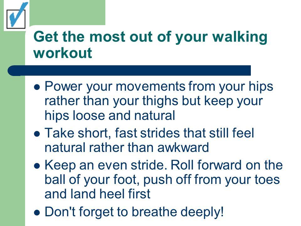 Get the most out of your walking workout Power your movements from your hips rather than your thighs but keep your hips loose and natural Take short, fast strides that still feel natural rather than awkward Keep an even stride.