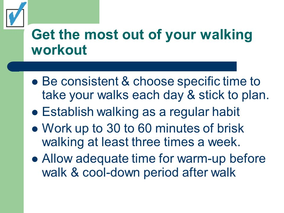 Get the most out of your walking workout Be consistent & choose specific time to take your walks each day & stick to plan.