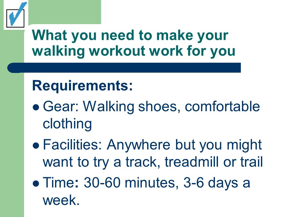 What you need to make your walking workout work for you Requirements: Gear: Walking shoes, comfortable clothing Facilities: Anywhere but you might want to try a track, treadmill or trail Time: 30-60 minutes, 3-6 days a week.
