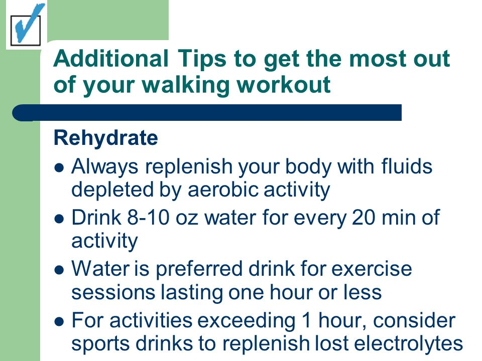 Additional Tips to get the most out of your walking workout Rehydrate Always replenish your body with fluids depleted by aerobic activity Drink 8-10 oz water for every 20 min of activity Water is preferred drink for exercise sessions lasting one hour or less For activities exceeding 1 hour, consider sports drinks to replenish lost electrolytes