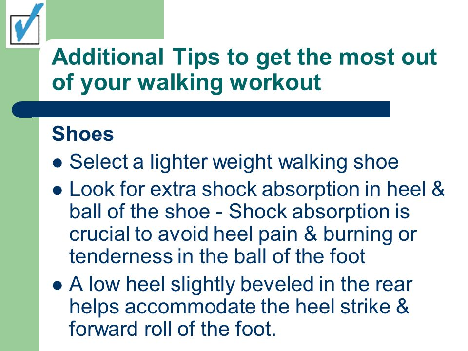Additional Tips to get the most out of your walking workout Shoes Select a lighter weight walking shoe Look for extra shock absorption in heel & ball of the shoe - Shock absorption is crucial to avoid heel pain & burning or tenderness in the ball of the foot A low heel slightly beveled in the rear helps accommodate the heel strike & forward roll of the foot.