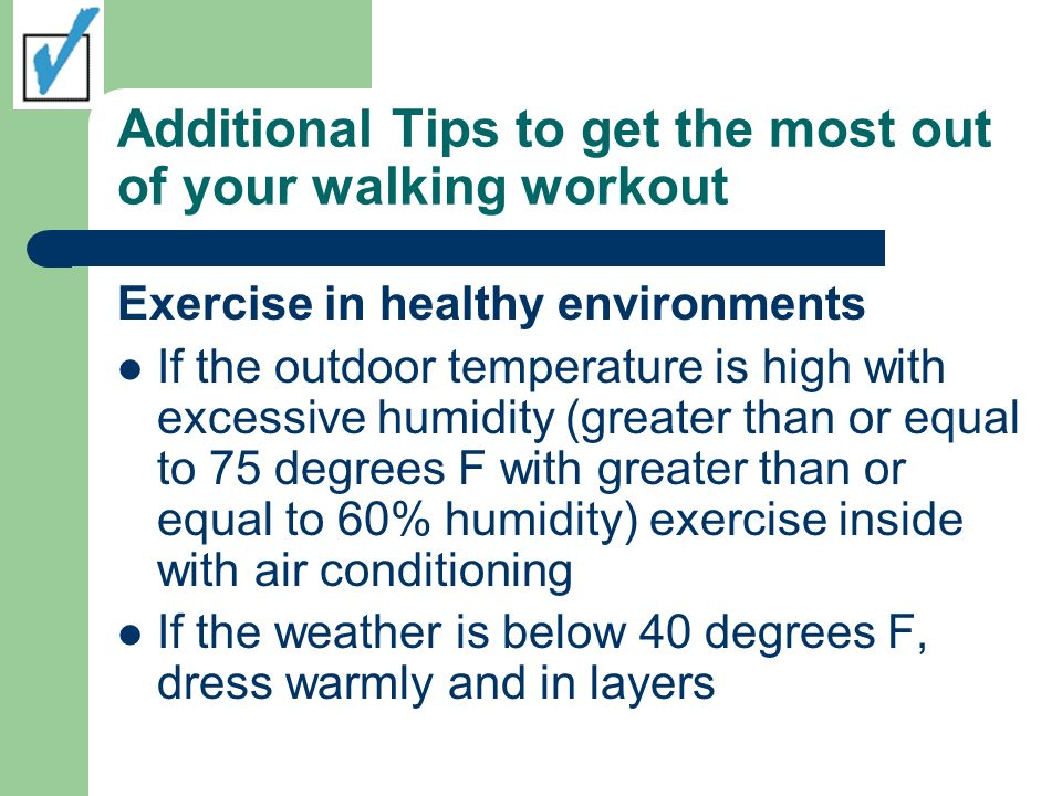 Additional Tips to get the most out of your walking workout Exercise in healthy environments If the outdoor temperature is high with excessive humidity (greater than or equal to 75 degrees F with greater than or equal to 60% humidity) exercise inside with air conditioning If the weather is below 40 degrees F, dress warmly and in layers