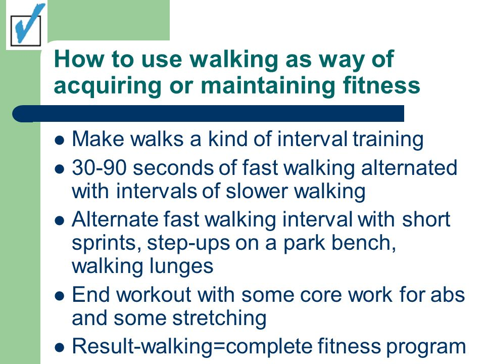 How to use walking as way of acquiring or maintaining fitness Make walks a kind of interval training 30-90 seconds of fast walking alternated with intervals of slower walking Alternate fast walking interval with short sprints, step-ups on a park bench, walking lunges End workout with some core work for abs and some stretching Result-walking=complete fitness program