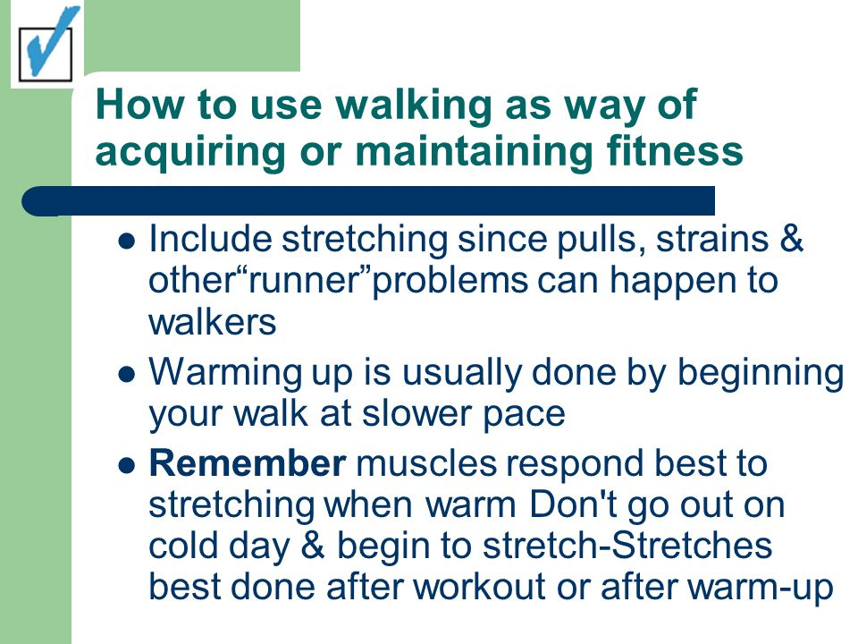 How to use walking as way of acquiring or maintaining fitness Include stretching since pulls, strains & otherrunnerproblems can happen to walkers Warming up is usually done by beginning your walk at slower pace Remember muscles respond best to stretching when warm Don t go out on cold day & begin to stretch-Stretches best done after workout or after warm-up