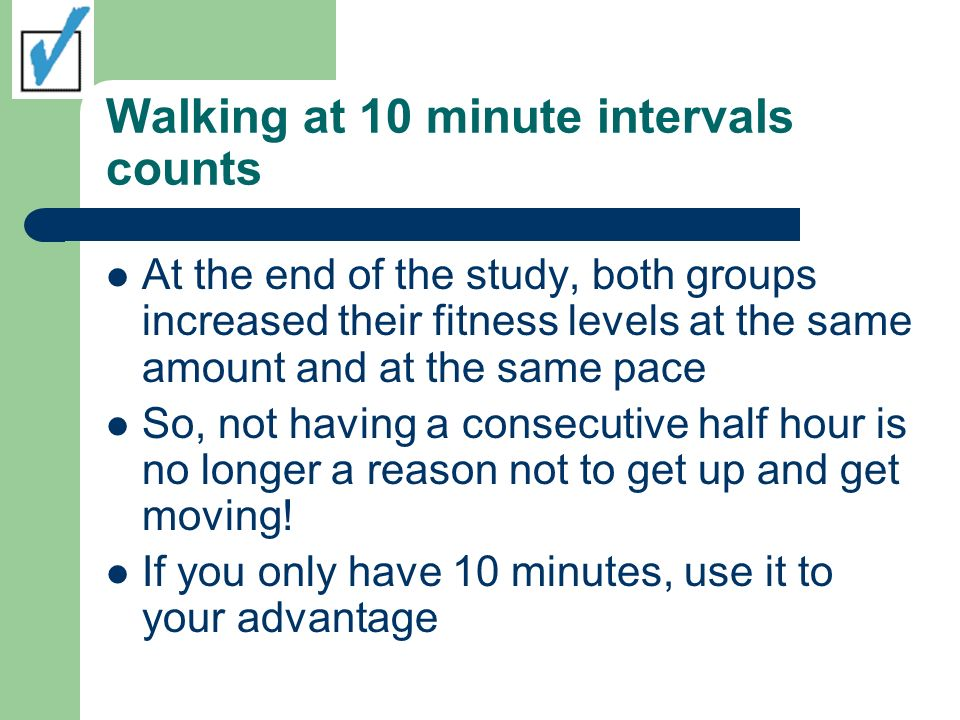 Walking at 10 minute intervals counts At the end of the study, both groups increased their fitness levels at the same amount and at the same pace So, not having a consecutive half hour is no longer a reason not to get up and get moving.