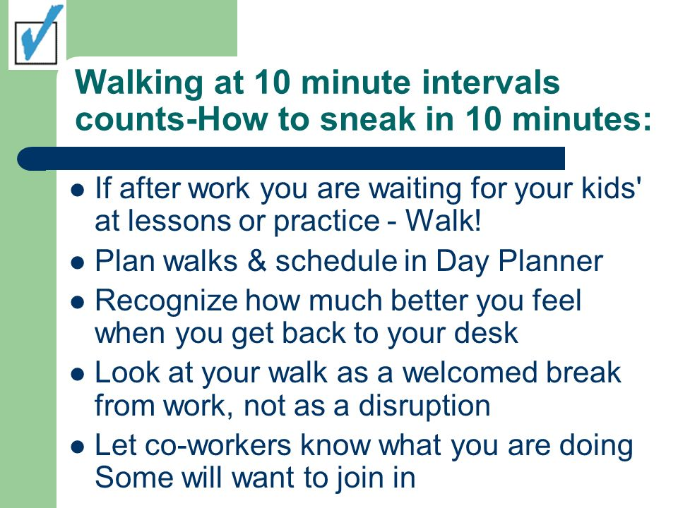 Walking at 10 minute intervals counts-How to sneak in 10 minutes: If after work you are waiting for your kids at lessons or practice - Walk.