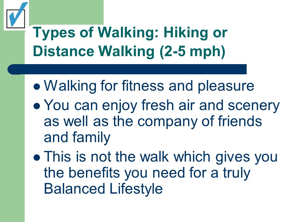 Types of Walking: Hiking or Distance Walking (2-5 mph) Walking for fitness and pleasure You can enjoy fresh air and scenery as well as the company of friends and family This is not the walk which gives you the benefits you need for a truly Balanced Lifestyle